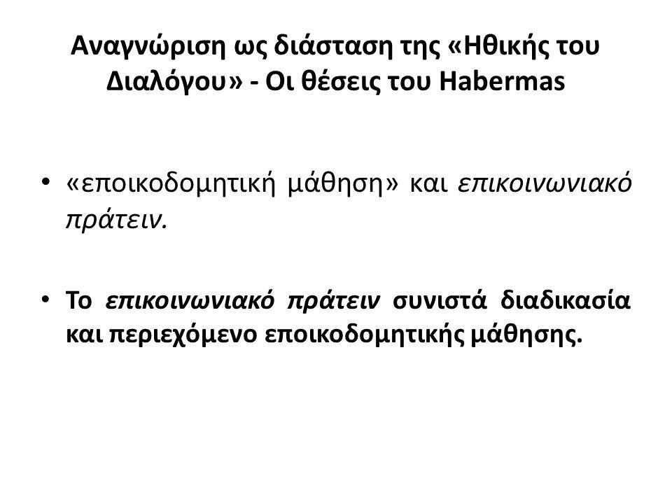 Αναγνώριση ως διάσταση της «Ηθικής του Διαλόγου» - Οι θέσεις του Habermas «εποικοδομητική μάθηση» και επικοινωνιακό πράτειν. Το επικοινωνιακό πράτειν