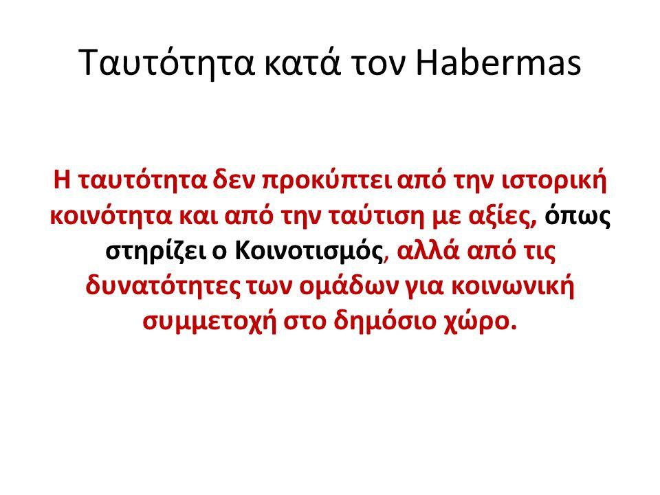 Ταυτότητα κατά τον Habermas H ταυτότητα δεν προκύπτει από την ιστορική κοινότητα και από την ταύτιση με αξίες, όπως στηρίζει ο Κοινοτισμός, αλλά από τ