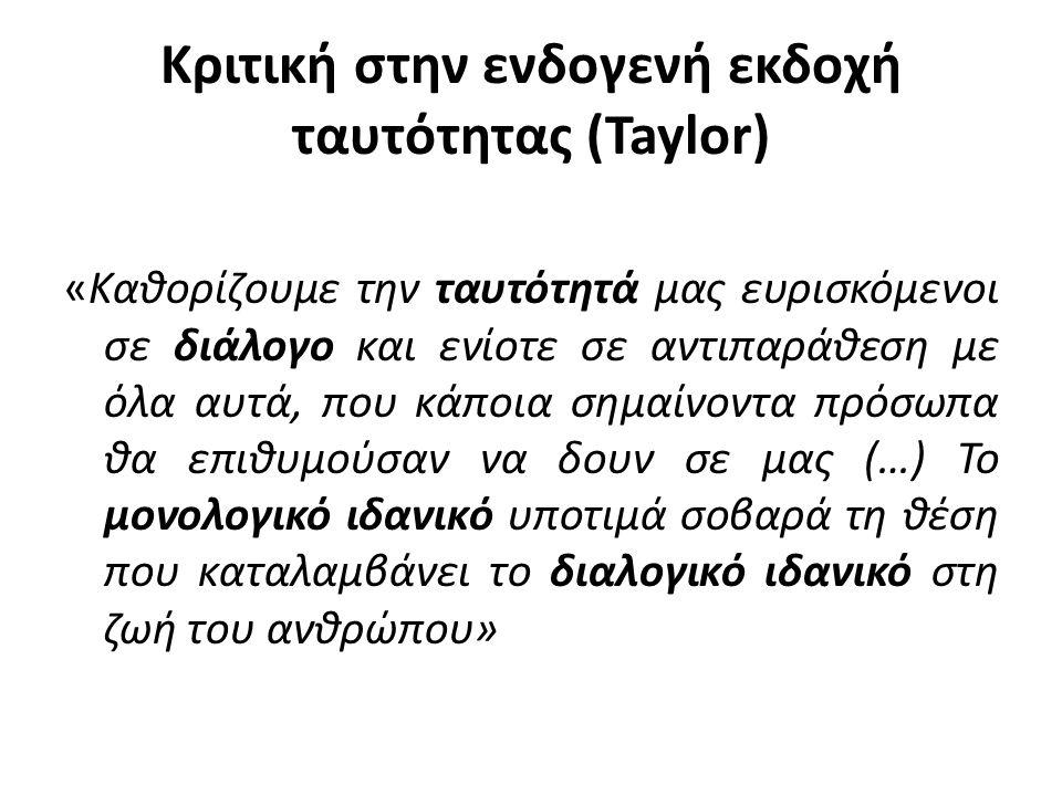 Κριτική στην ενδογενή εκδοχή ταυτότητας (Taylor) «Καθορίζουμε την ταυτότητά μας ευρισκόμενοι σε διάλογο και ενίοτε σε αντιπαράθεση με όλα αυτά, που κά