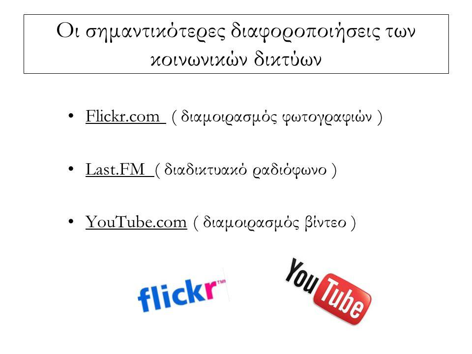 Οι σημαντικότερες διαφοροποιήσεις των κοινωνικών δικτύων Flickr.com ( διαμοιρασμός φωτογραφιών ) Last.FM ( διαδικτυακό ραδιόφωνο ) YouTube.com ( διαμοιρασμός βίντεο )