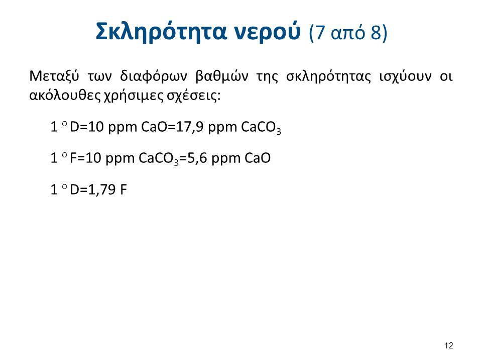 Σκληρότητα νερού (7 από 8) Μεταξύ των διαφόρων βαθμών της σκληρότητας ισχύουν οι ακόλουθες χρήσιμες σχέσεις: 1 o D=10 ppm CaO=17,9 ppm CaCO 3 1 o F=10