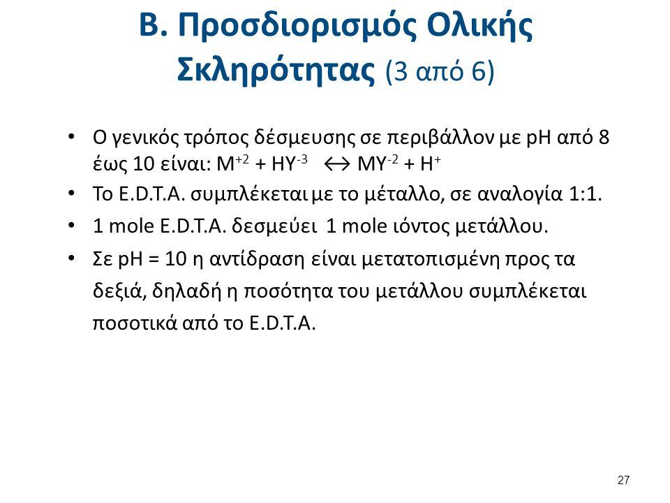 Β. Προσδιορισμός Ολικής Σκληρότητας (3 από 6) Ο γενικός τρόπος δέσμευσης σε περιβάλλον με pH από 8 έως 10 είναι: M +2 + HY -3 ↔ MY -2 + H + Το E.D.T.A