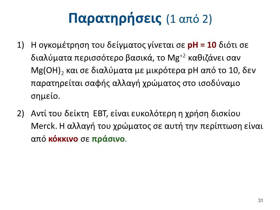 Παρατηρήσεις (1 από 2) 1)Η ογκομέτρηση του δείγματος γίνεται σε pH = 10 διότι σε διαλύματα περισσότερο βασικά, το Mg +2 καθιζάνει σαν Mg(OH) 2 και σε