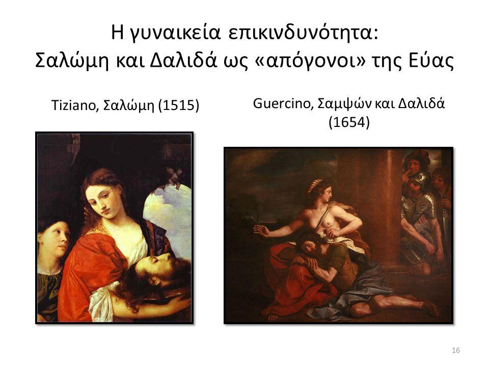 Η γυναικεία επικινδυνότητα: Σαλώμη και Δαλιδά ως «απόγονοι» της Εύας Tiziano, Σαλώμη (1515) Guercino, Σαμψών και Δαλιδά (1654) 16