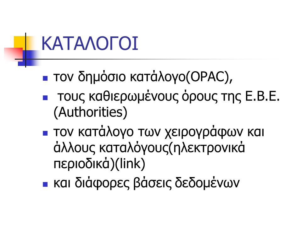 ΚΑΤΑΛΟΓΟΙ τον δημόσιο κατάλογο(OPAC), τους καθιερωμένους όρους της Ε.Β.Ε. (Authorities) τον κατάλογο των χειρογράφων και άλλους καταλόγους(ηλεκτρονικά