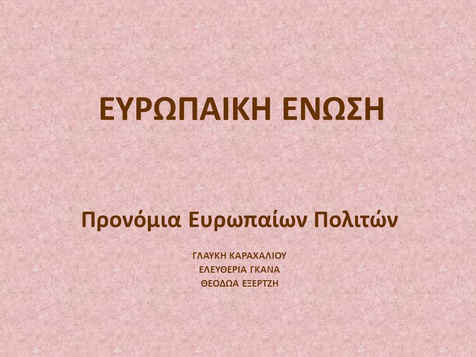 ΕΥΡΩΠΑΙΚΗ ΕΝΩΣΗ Προνόμια Ευρωπαίων Πολιτών ΓΛΑΥΚΗ ΚΑΡΑΧΑΛΙΟΥ ΕΛΕΥΘΕΡΙΑ ΓΚΑΝΑ ΘΕΟΔΩΑ ΕΞΕΡΤΖΗ