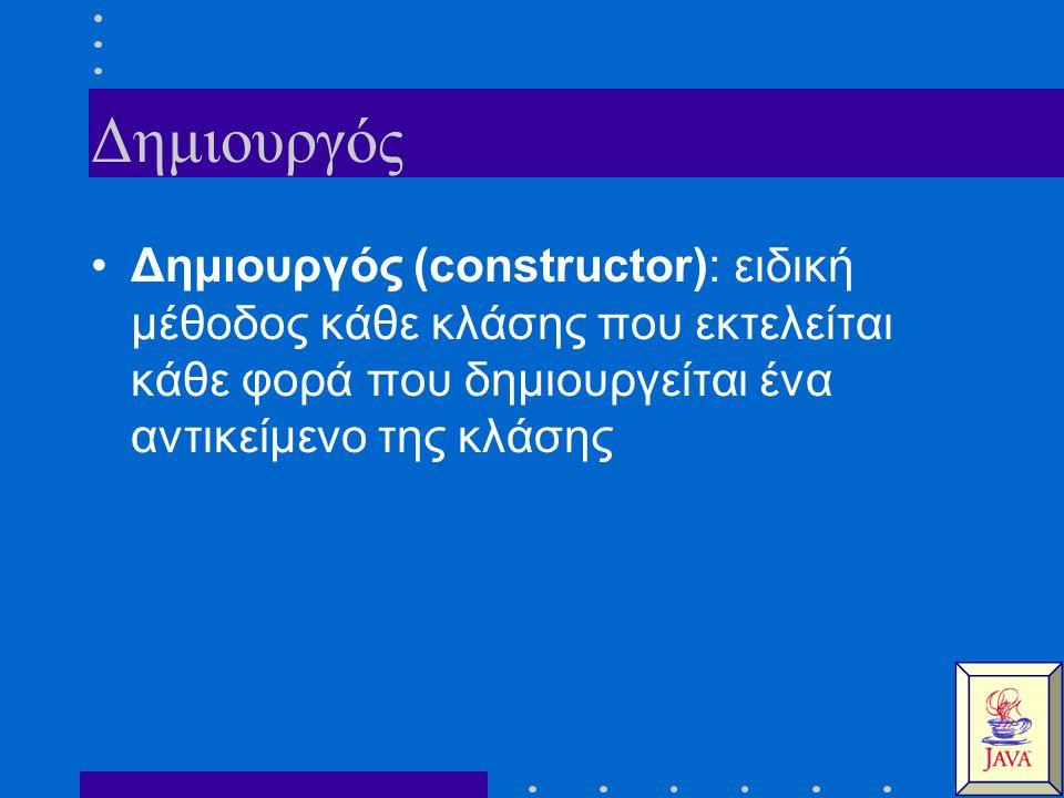 Δημιουργός Δημιουργός (constructor): ειδική μέθοδος κάθε κλάσης που εκτελείται κάθε φορά που δημιουργείται ένα αντικείμενο της κλάσης