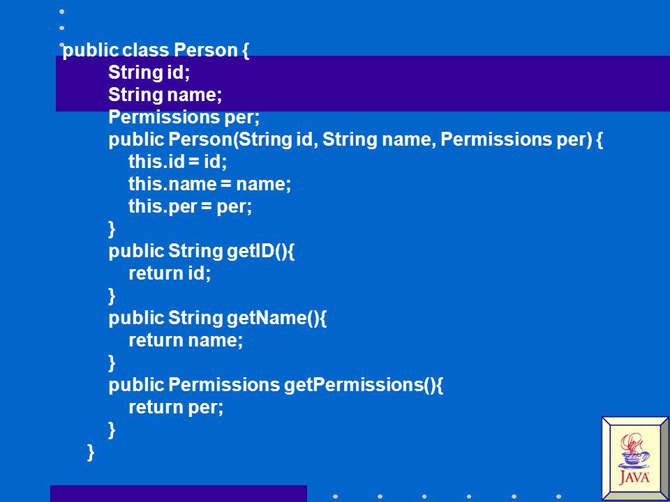 public class Person { String id; String name; Permissions per; public Person(String id, String name, Permissions per) { this.id = id; this.name = name; this.per = per; } public String getID(){ return id; } public String getName(){ return name; } public Permissions getPermissions(){ return per; } }