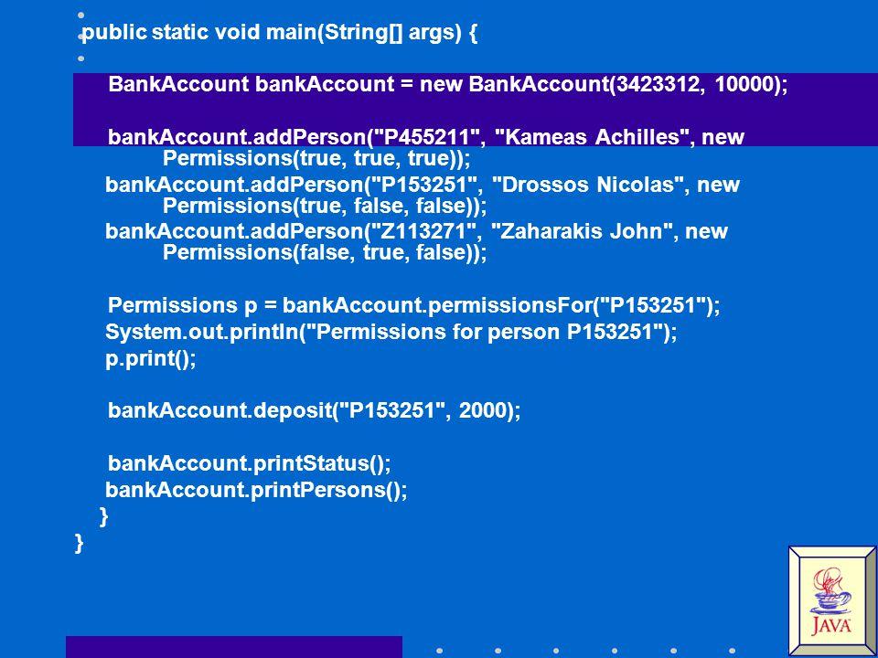 public static void main(String[] args) { BankAccount bankAccount = new BankAccount(3423312, 10000); bankAccount.addPerson( P455211 , Kameas Achilles , new Permissions(true, true, true)); bankAccount.addPerson( P153251 , Drossos Nicolas , new Permissions(true, false, false)); bankAccount.addPerson( Z113271 , Zaharakis John , new Permissions(false, true, false)); Permissions p = bankAccount.permissionsFor( P153251 ); System.out.println( Permissions for person P153251 ); p.print(); bankAccount.deposit( P153251 , 2000); bankAccount.printStatus(); bankAccount.printPersons(); }