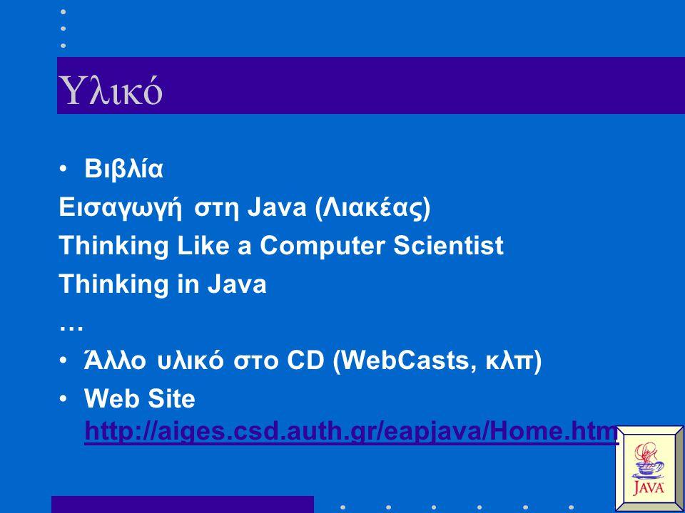Υλικό Βιβλία Εισαγωγή στη Java (Λιακέας) Thinking Like a Computer Scientist Thinking in Java … Άλλο υλικό στο CD (WebCasts, κλπ) Web Site http://aiges.csd.auth.gr/eapjava/Home.htm http://aiges.csd.auth.gr/eapjava/Home.htm