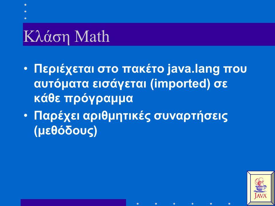 Κλάση Math Περιέχεται στο πακέτο java.lang που αυτόματα εισάγεται (imported) σε κάθε πρόγραμμα Παρέχει αριθμητικές συναρτήσεις (μεθόδους)