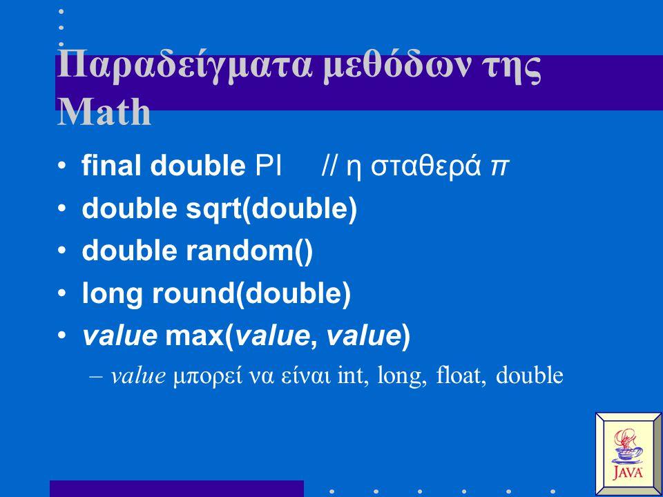 Παραδείγματα μεθόδων της Math final double PI // η σταθερά π double sqrt(double) double random() long round(double) value max(value, value) –value μπορεί να είναι int, long, float, double