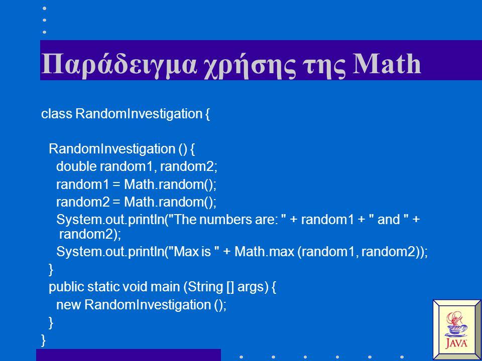 Παράδειγμα χρήσης της Math class RandomInvestigation { RandomInvestigation () { double random1, random2; random1 = Math.random(); random2 = Math.random(); System.out.println( The numbers are: + random1 + and + random2); System.out.println( Max is + Math.max (random1, random2)); } public static void main (String [] args) { new RandomInvestigation (); }