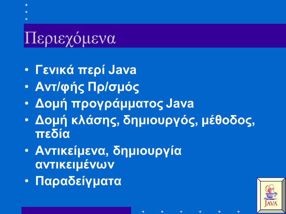 Περιεχόμενα Γενικά περί Java Αντ/φής Πρ/σμός Δομή προγράμματος Java Δομή κλάσης, δημιουργός, μέθοδος, πεδία Αντικείμενα, δημιουργία αντικειμένων Παραδείγματα