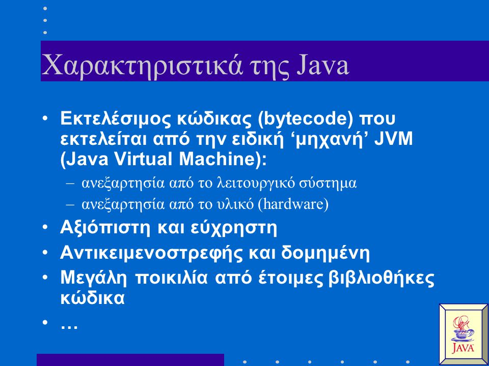 Χαρακτηριστικά της Java Εκτελέσιμος κώδικας (bytecode) που εκτελείται από την ειδική 'μηχανή' JVM (Java Virtual Machine): –ανεξαρτησία από το λειτουργικό σύστημα –ανεξαρτησία από το υλικό (hardware) Αξιόπιστη και εύχρηστη Αντικειμενοστρεφής και δομημένη Μεγάλη ποικιλία από έτοιμες βιβλιοθήκες κώδικα …