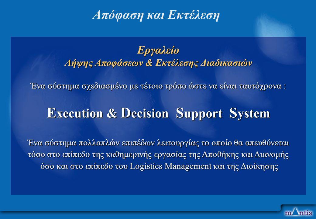 Εργαλείο Λήψης Aποφάσεων & Eκτέλεσης Διαδικασιών Ένα σύστημα σχεδιασμένο με τέτοιο τρόπο ώστε να είναι ταυτόχρονα : E xecution & D ecision S upport S ystem Ένα σύστημα πολλαπλών επιπέδων λειτουργίας το οποίο θα απευθύνεται τόσο στο επίπεδο της καθημερινής εργασίας της Αποθήκης και Διανομής όσο και στο επίπεδο του Logistics Management και της Διοίκησης όσο και στο επίπεδο του Logistics Management και της Διοίκησης Απόφαση και Εκτέλεση