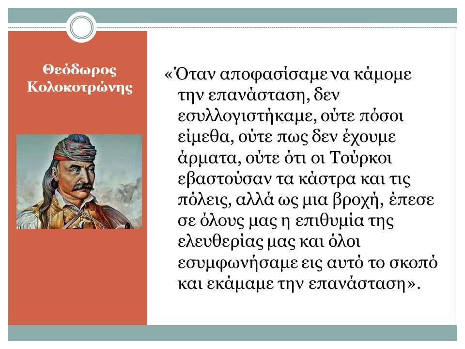 Θεόδωρος Κολοκοτρώνης «Όταν αποφασίσαμε να κάμομε την επανάσταση, δεν εσυλλογιστήκαμε, ούτε πόσοι είμεθα, ούτε πως δεν έχουμε άρματα, ούτε ότι οι Τούρ