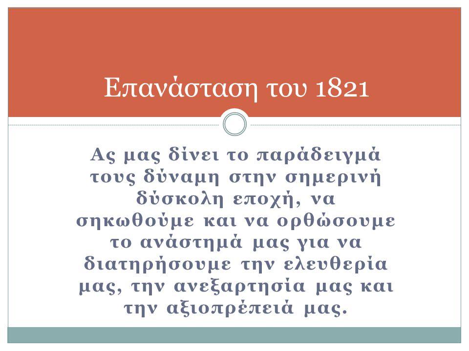 Επανάσταση του 1821 Ας μας δίνει το παράδειγμά τους δύναμη στην σημερινή δύσκολη εποχή, να σηκωθούμε και να ορθώσουμε το ανάστημά μας για να διατηρήσο