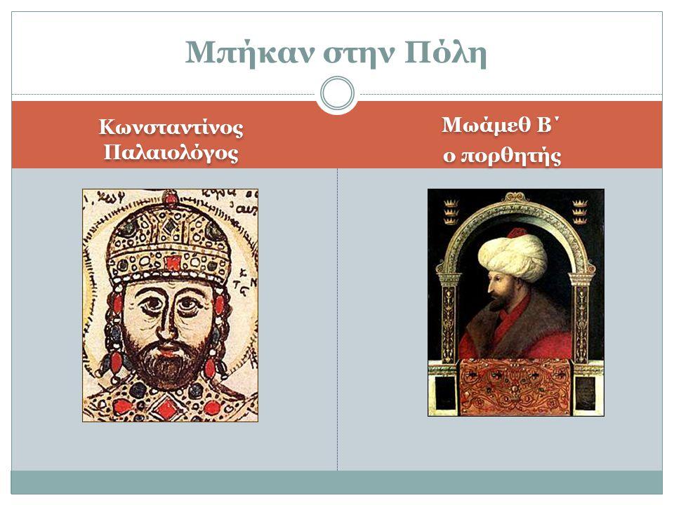 Κωνσταντίνος Παλαιολόγος Μωάμεθ Β΄ ο πορθητής Μωάμεθ Β΄ ο πορθητής Μπήκαν στην Πόλη