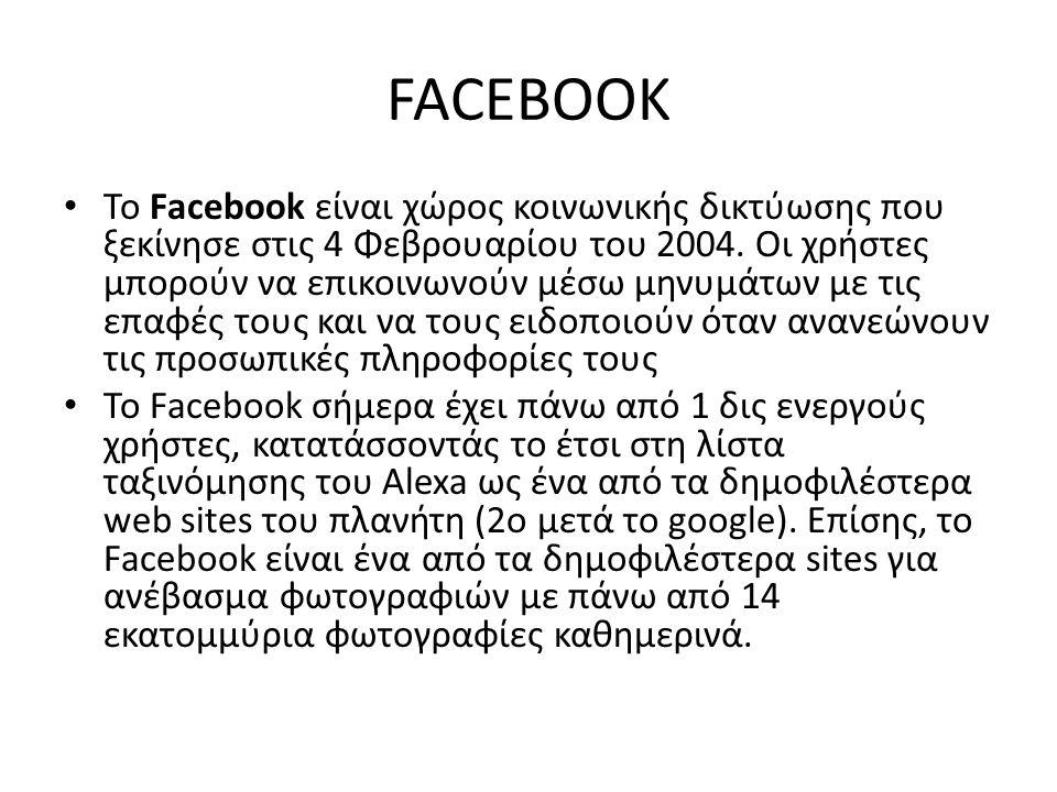 FACEBOOK Το Facebook είναι χώρος κοινωνικής δικτύωσης που ξεκίνησε στις 4 Φεβρουαρίου του 2004. Οι χρήστες μπορούν να επικοινωνούν μέσω μηνυμάτων με τ