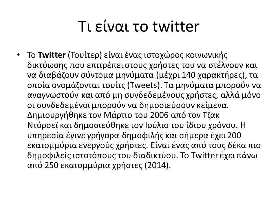 Τι είναι το twitter Το Twitter (Τουίτερ) είναι ένας ιστοχώρος κοινωνικής δικτύωσης που επιτρέπει στους χρήστες του να στέλνουν και να διαβάζουν σύντομα μηνύματα (μέχρι 140 χαρακτήρες), τα οποία ονομάζονται τουίτς (Tweets).