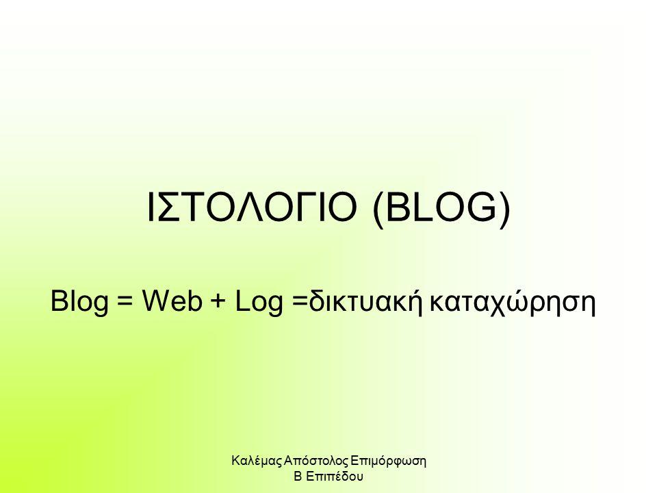 Καλέμας Απόστολος Επιμόρφωση Β Επιπέδου ΙΣΤΟΛΟΓΙΟ (BLOG) Blog = Web + Log =δικτυακή καταχώρηση