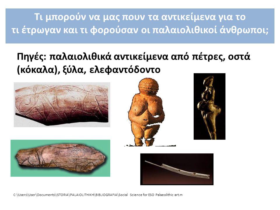 C:\Users\User\Documents\ISTORIA\PALAIOLITHIKH\BIBLIOGRAFIA\Social Science for ESO Palaeolithic art.m Πηγές: παλαιολιθικά αντικείμενα από πέτρες, οστά