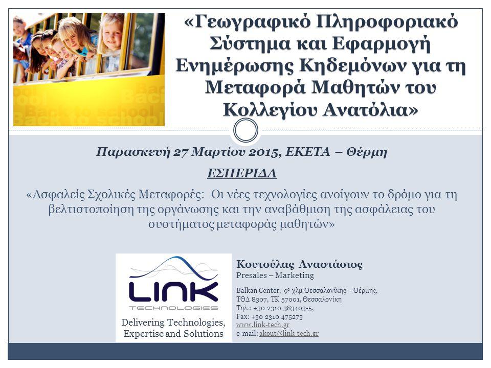 «Γεωγραφικό Πληροφοριακό Σύστημα και Εφαρμογή Ενημέρωσης Κηδεμόνων για τη Μεταφορά Μαθητών του Κολλεγίου Ανατόλια» Παρασκευή 27 Μαρτίου 2015, ΕΚΕΤΑ – Θέρμη ΕΣΠΕΡΙΔΑ «Ασφαλείς Σχολικές Μεταφορές: Οι νέες τεχνολογίες ανοίγουν το δρόμο για τη βελτιστοποίηση της οργάνωσης και την αναβάθμιση της ασφάλειας του συστήματος μεταφοράς μαθητών» Κουτούλας Αναστάσιος Presales – Marketing Balkan Center, 9 ο χλμ Θεσσαλονίκης - Θέρμης, ΤΘΔ 8307, ΤΚ 57001, Θεσσαλονίκη Τηλ.: +30 2310 383403-5, Fax: +30 2310 475273 www.link-tech.gr e-mail: akout@link-tech.grakout@link-tech.gr Delivering Technologies, Expertise and Solutions