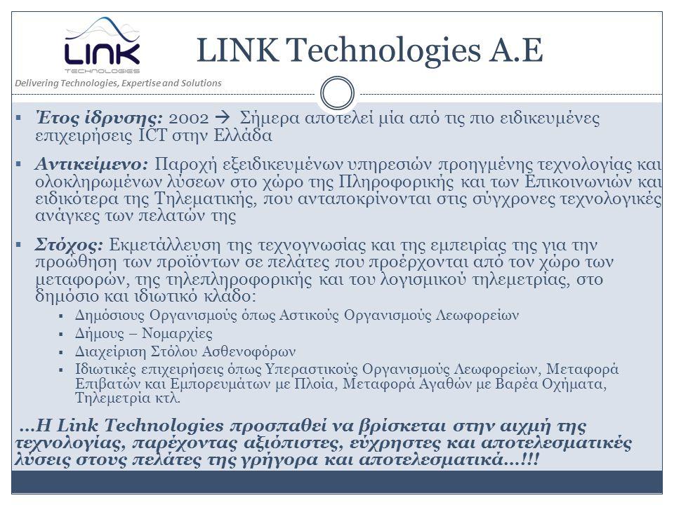 LINK Technologies Α.Ε  Έτος ίδρυσης: 2002  Σήμερα αποτελεί μία από τις πιο ειδικευμένες επιχειρήσεις ICT στην Ελλάδα  Αντικείμενο: Παροχή εξειδικευμένων υπηρεσιών προηγμένης τεχνολογίας και ολοκληρωμένων λύσεων στο χώρο της Πληροφορικής και των Επικοινωνιών και ειδικότερα της Τηλεματικής, που ανταποκρίνονται στις σύγχρονες τεχνολογικές ανάγκες των πελατών της  Στόχος: Εκμετάλλευση της τεχνογνωσίας και της εμπειρίας της για την προώθηση των προϊόντων σε πελάτες που προέρχονται από τον χώρο των μεταφορών, της τηλεπληροφορικής και του λογισμικού τηλεμετρίας, στο δημόσιο και ιδιωτικό κλάδο:  Δημόσιους Οργανισμούς όπως Αστικούς Οργανισμούς Λεωφορείων  Δήμους – Νομαρχίες  Διαχείριση Στόλου Ασθενοφόρων  Ιδιωτικές επιχειρήσεις όπως Υπεραστικούς Οργανισμούς Λεωφορείων, Μεταφορά Επιβατών και Εμπορευμάτων με Πλοία, Μεταφορά Αγαθών με Βαρέα Οχήματα, Τηλεμετρία κτλ.