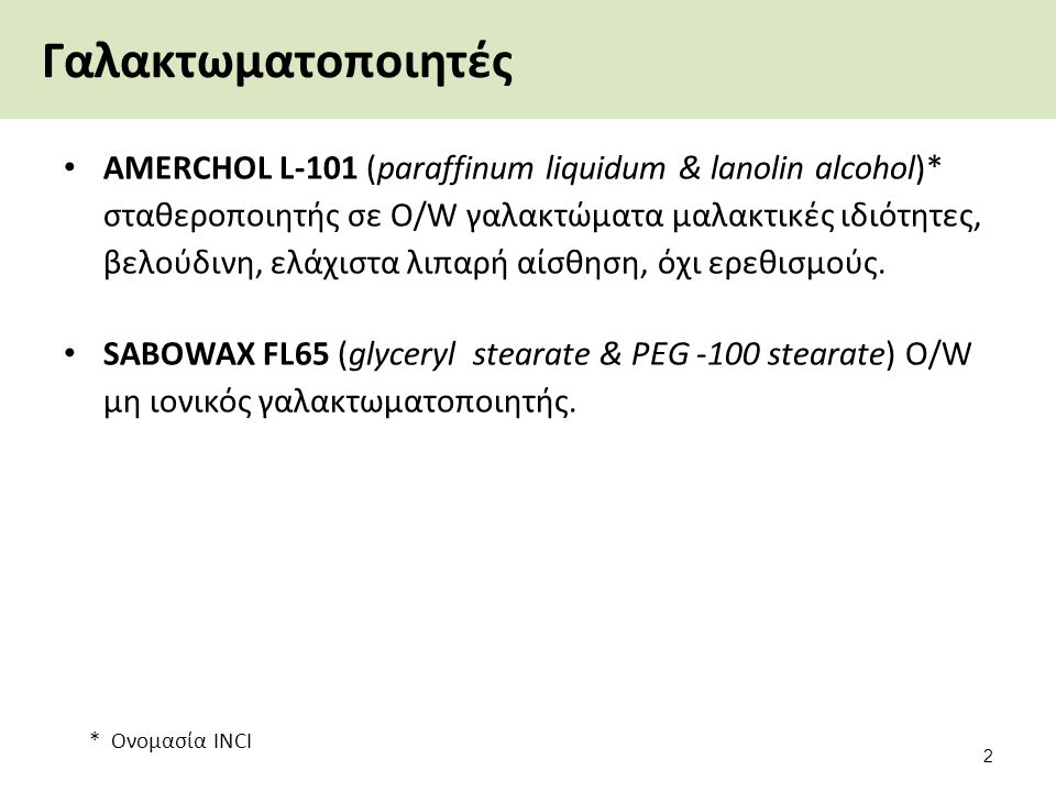 * Ονομασία INCI Γαλακτωματοποιητές AMERCHOL L-101 (paraffinum liquidum & lanolin alcohol)* σταθεροποιητής σε O/W γαλακτώματα μαλακτικές ιδιότητες, βελ