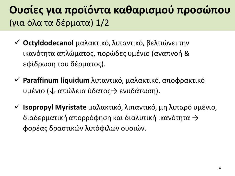 Ουσίες για προϊόντα καθαρισμού προσώπου (για όλα τα δέρματα) 1/2 Octyldodecanol μαλακτικό, λιπαντικό, βελτιώνει την ικανότητα απλώματος, πορώδες υμένι