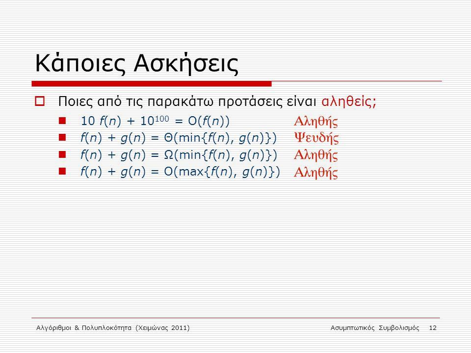 Αλγόριθμοι & Πολυπλοκότητα (Χειμώνας 2011)Ασυμπτωτικός Συμβολισμός 12 Κάποιες Ασκήσεις  Ποιες από τις παρακάτω προτάσεις είναι αληθείς; 10 f(n) + 10