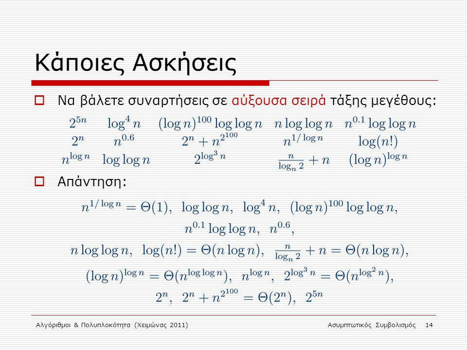 Αλγόριθμοι & Πολυπλοκότητα (Χειμώνας 2011)Ασυμπτωτικός Συμβολισμός 14 Κάποιες Ασκήσεις  Να βάλετε συναρτήσεις σε αύξουσα σειρά τάξης μεγέθους:  Απάν