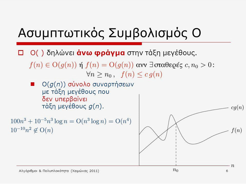 Αλγόριθμοι & Πολυπλοκότητα (Χειμώνας 2011) 6 Ασυμπτωτικός Συμβολισμός Ο  O( ) δηλώνει άνω φράγμα στην τάξη μεγέθους. Ο(g(n)) σύνολο συναρτήσεων με τά