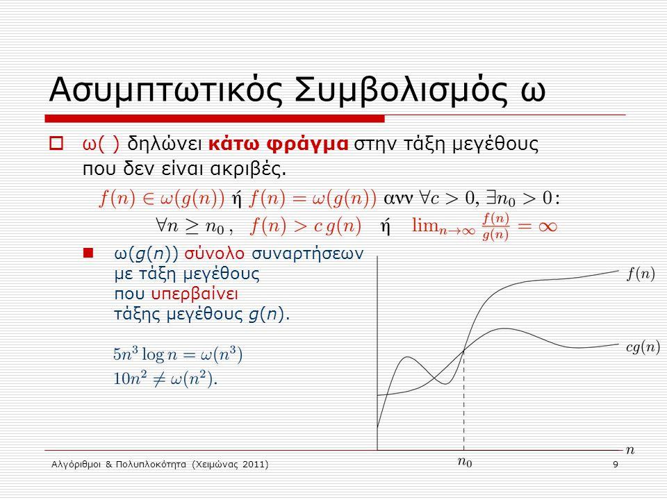 Αλγόριθμοι & Πολυπλοκότητα (Χειμώνας 2011) Ασυμπτωτικός Συμβολισμός  f(n) = Θ(g(n)) ~ ασυμπτωτικά f(n) = g(n) f(n) = O(g(n)) ~ ασυμπτωτικά f(n) ≤ g(n) f(n) = o(g(n)) ~ ασυμπτωτικά f(n) g(n)  Κάποιες απλές σχέσεις: O(g(n)) = o(g(n))  Θ(g(n)) Ω(g(n)) = ω(g(n))  Θ(g(n)) Θ(g(n)) = O(g(n))  Ω(g(n)) ο(g(n))  ω(g(n)) = 