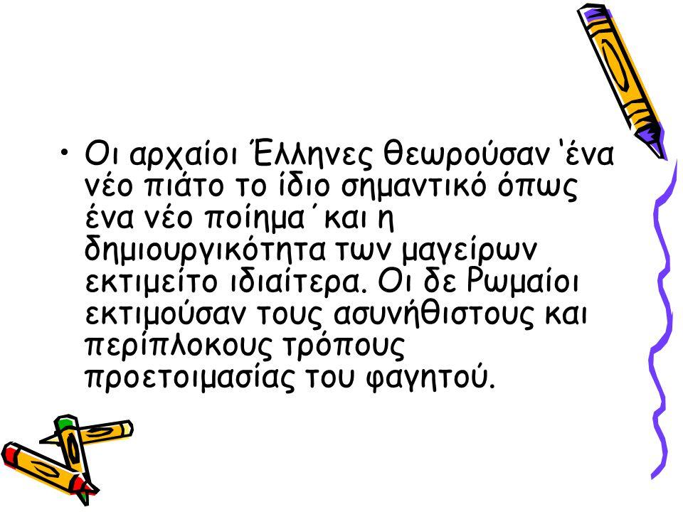 Οι αρχαίοι Έλληνες θεωρούσαν 'ένα νέο πιάτο το ίδιο σημαντικό όπως ένα νέο ποίημα΄και η δημιουργικότητα των μαγείρων εκτιμείτο ιδιαίτερα.