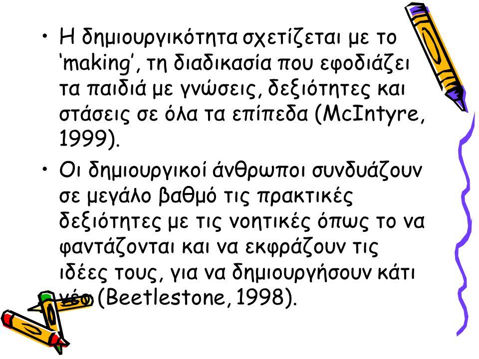 H δημιουργικότητα σχετίζεται με το 'making', τη διαδικασία που εφοδιάζει τα παιδιά με γνώσεις, δεξιότητες και στάσεις σε όλα τα επίπεδα (McIntyre, 1999).