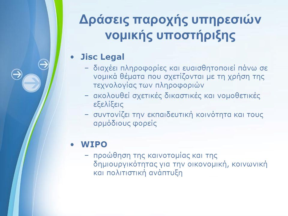Powerpoint Templates Δράσεις παροχής υπηρεσιών νομικής υποστήριξης Jisc Legal –διαχέει πληροφορίες και ευαισθητοποιεί πάνω σε νομικά θέματα που σχετίζονται με τη χρήση της τεχνολογίας των πληροφοριών –ακολουθεί σχετικές δικαστικές και νομοθετικές εξελίξεις –συντονίζει την εκπαιδευτική κοινότητα και τους αρμόδιους φορείς WIPO –προώθηση της καινοτομίας και της δημιουργικότητας για την οικονομική, κοινωνική και πολιτιστική ανάπτυξη