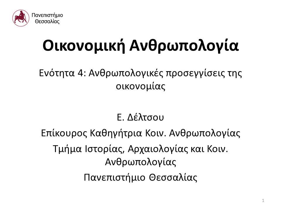Οικονομική Ανθρωπολογία Ενότητα 4: Ανθρωπολογικές προσεγγίσεις της οικονομίας Ε.