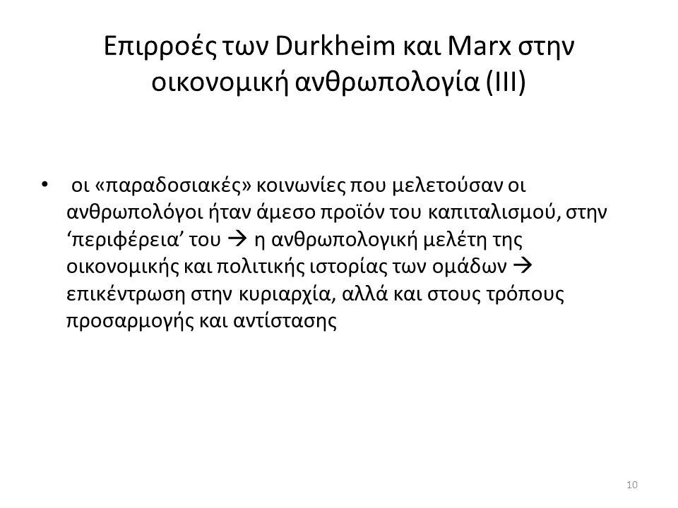 Επιρροές των Durkheim και Marx στην οικονομική ανθρωπολογία (IIΙ) οι «παραδοσιακές» κοινωνίες που μελετούσαν οι ανθρωπολόγοι ήταν άμεσο προϊόν του καπιταλισμού, στην 'περιφέρεια' του  η ανθρωπολογική μελέτη της οικονομικής και πολιτικής ιστορίας των ομάδων  επικέντρωση στην κυριαρχία, αλλά και στους τρόπους προσαρμογής και αντίστασης 10