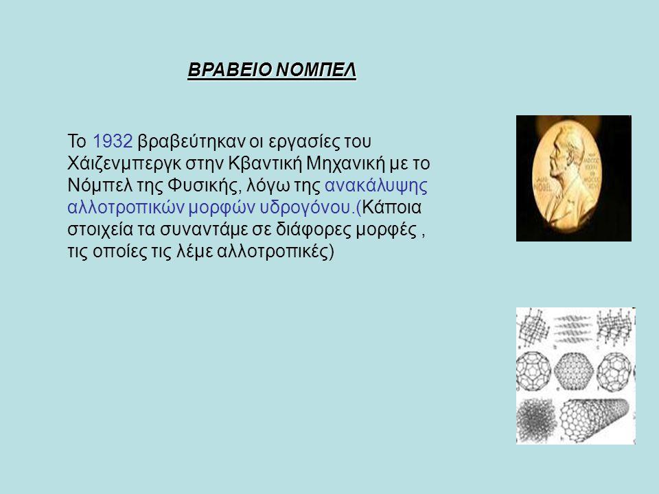 ΒΡΑΒΕΙΟ ΝΟΜΠΕΛ Το 1932 βραβεύτηκαν οι εργασίες του Χάιζενμπεργκ στην Κβαντική Μηχανική με το Νόμπελ της Φυσικής, λόγω της ανακάλυψης αλλοτροπικών μορφών υδρογόνου.(Κάποια στοιχεία τα συναντάμε σε διάφορες μορφές, τις οποίες τις λέμε αλλοτροπικές)