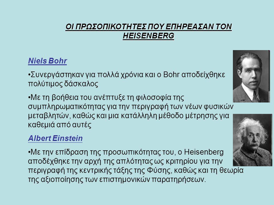 ΟΙ ΠΡΩΣΟΠΙΚΟΤΗΤΕΣ ΠΟΥ ΕΠΗΡΕΑΣΑΝ ΤΟΝ HEISENBERG Niels Bohr Συνεργάστηκαν για πολλά χρόνια και ο Bohr αποδείχθηκε πολύτιμος δάσκαλος Με τη βοήθεια του ανέπτυξε τη φιλοσοφία της συμπληρωματικότητας για την περιγραφή των νέων φυσικών μεταβλητών, καθώς και μια κατάλληλη μέθοδο μέτρησης για καθεμιά από αυτές Αlbert Einstein Με την επίδραση της προσωπικότητας του, ο Heisenberg αποδέχθηκε την αρχή της απλότητας ως κριτηρίου για την περιγραφή της κεντρικής τάξης της Φύσης, καθώς και τη θεωρία της αξιοποίησης των επιστημονικών παρατηρήσεων.