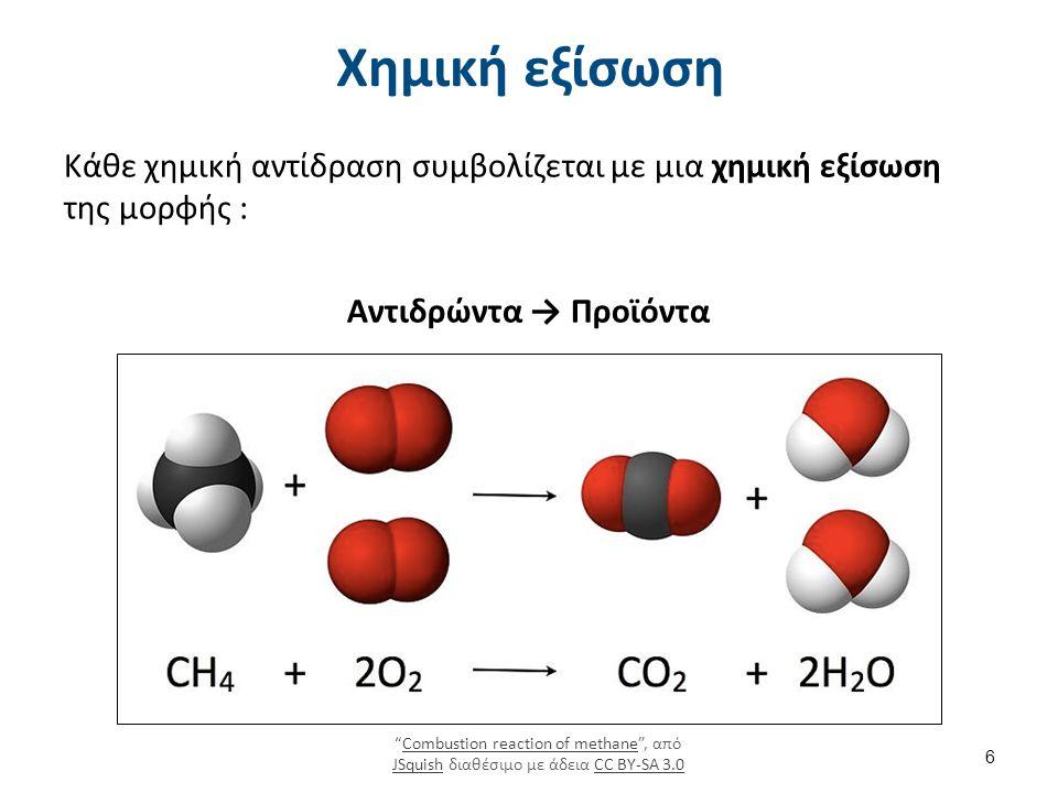 Χημική εξίσωση Κάθε χημική αντίδραση συμβολίζεται με μια χημική εξίσωση της μορφής : Αντιδρώντα → Προϊόντα Combustion reaction of methane , από JSquish διαθέσιμο με άδεια CC BY-SA 3.0Combustion reaction of methane JSquishCC BY-SA 3.0 6