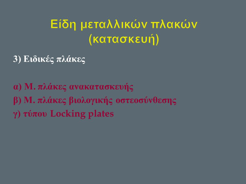 3) Ειδικές πλάκες α ) Μ. πλάκες ανακατασκευής β ) Μ. πλάκες βιολογικής οστεοσύνθεσης γ ) τύπου Locking plates