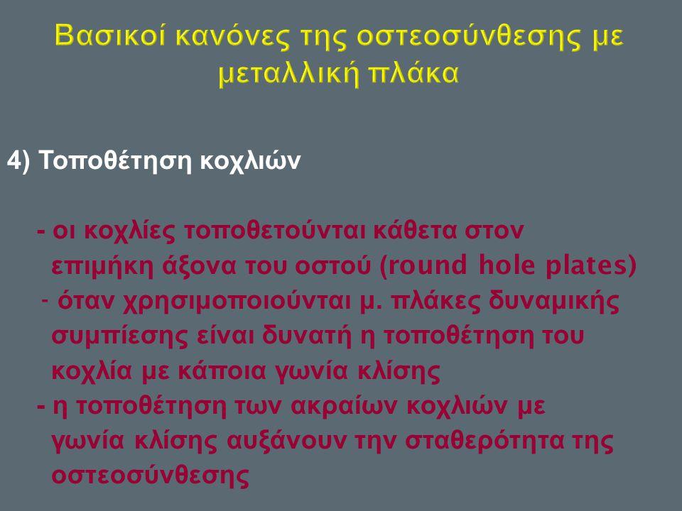 4) Τοποθέτηση κοχλιών - οι κοχλίες τοποθετούνται κάθετα στον επιμήκη άξονα του οστού (round hole plates) - όταν χρησιμοποιούνται μ. πλάκες δυναμικής σ