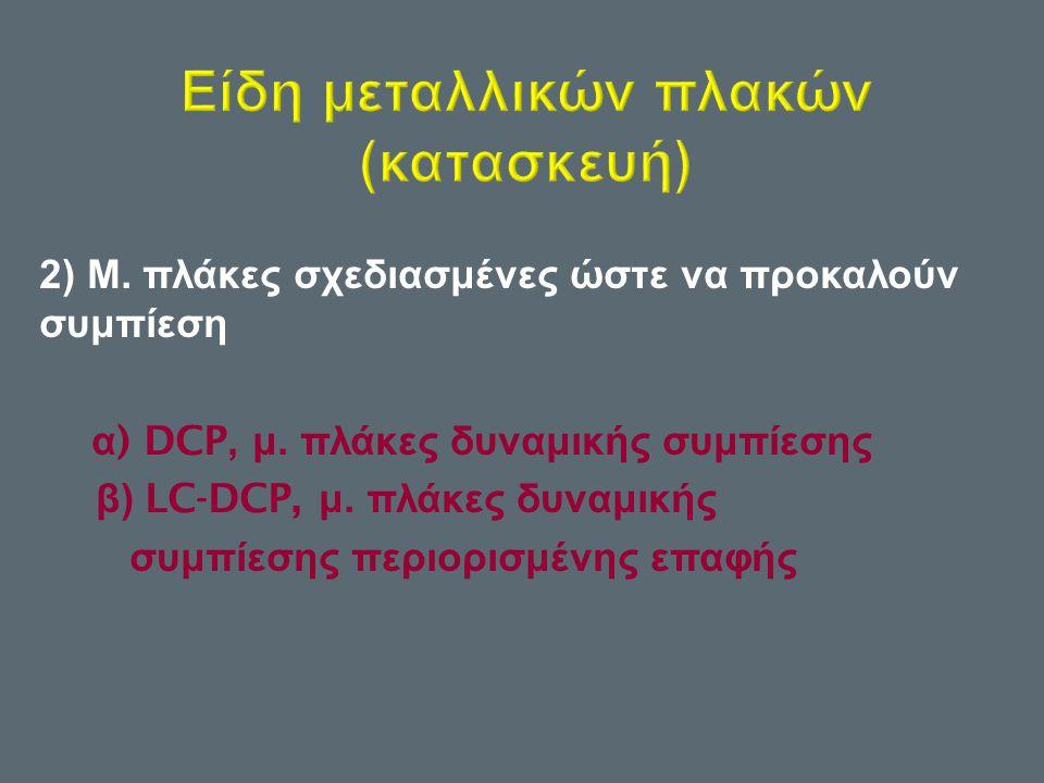 2) Μ. πλάκες σχεδιασμένες ώστε να προκαλούν συμπίεση α ) DCP, μ. πλάκες δυναμικής συμπίεσης β ) LC-DCP, μ. πλάκες δυναμικής συμπίεσης περιορισμένης επ