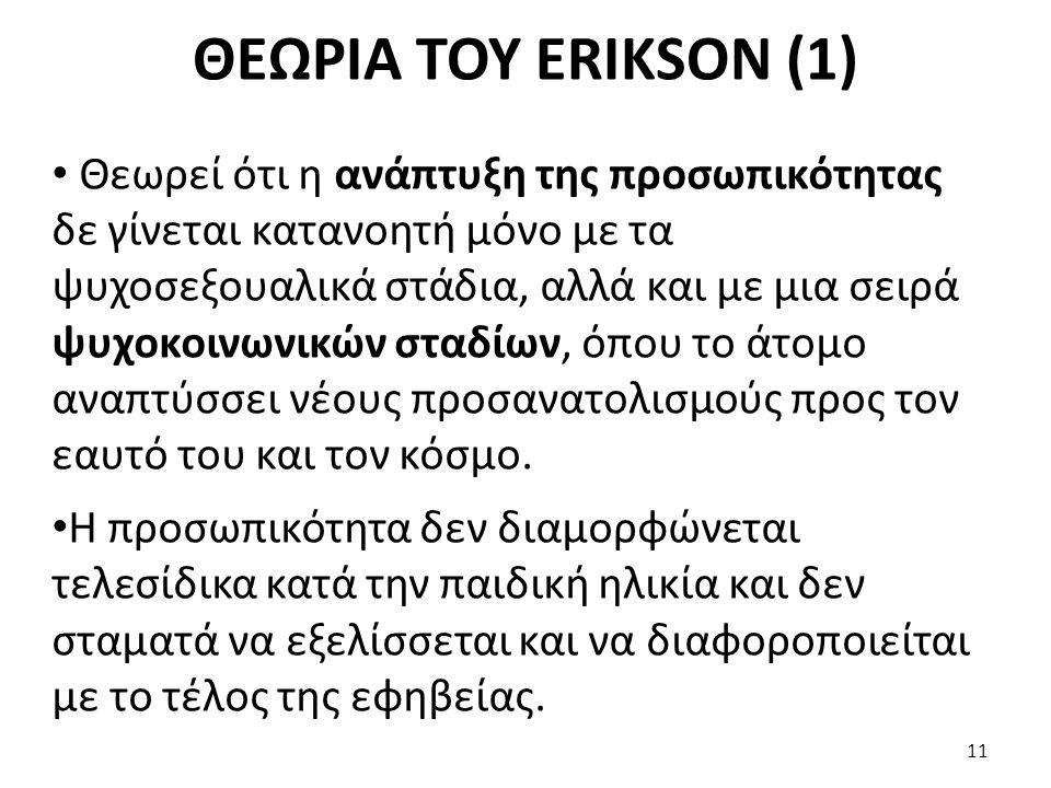 ΘΕΩΡΙΑ ΤΟΥ ERIKSON (1) Θεωρεί ότι η ανάπτυξη της προσωπικότητας δε γίνεται κατανοητή μόνο με τα ψυχοσεξουαλικά στάδια, αλλά και με μια σειρά ψυχοκοινω