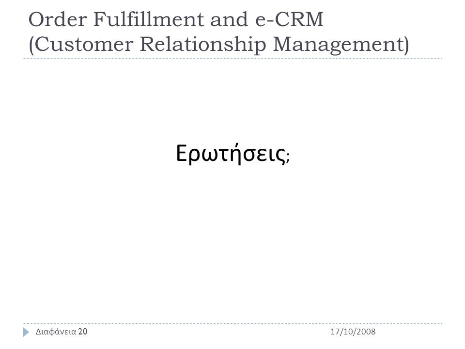 Order Fulfillment and e-CRM (Customer Relationship Management) Ερωτήσεις ; 17/10/2008 Διαφάνεια 20