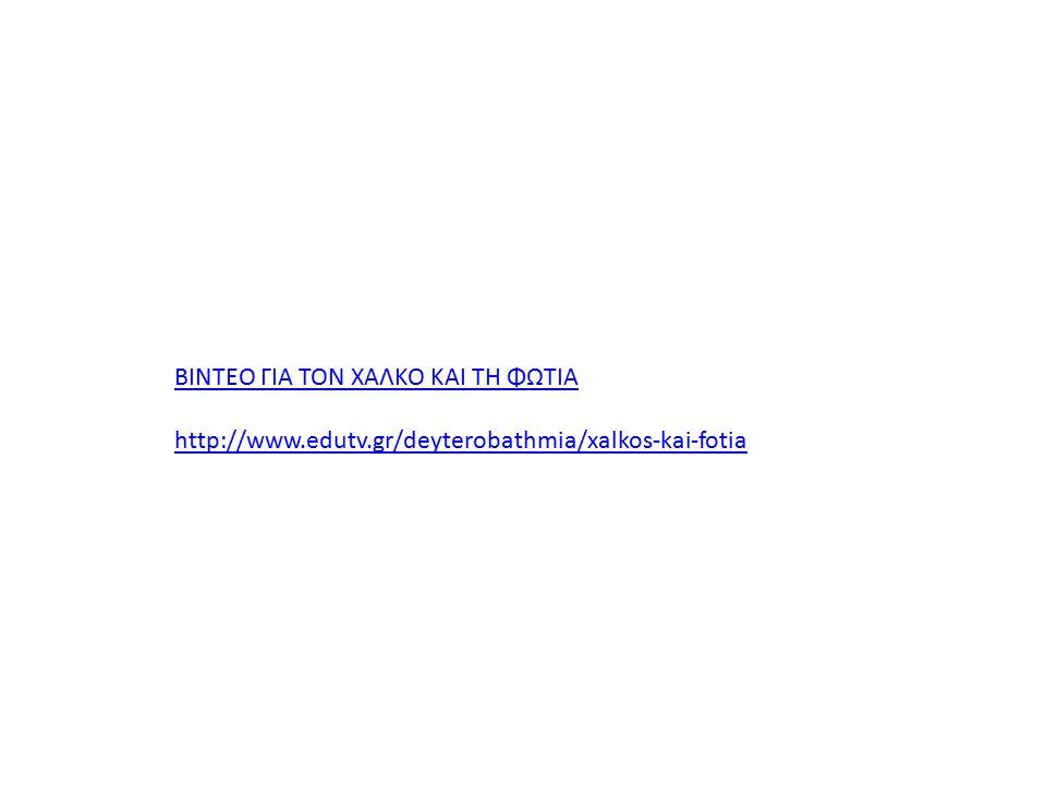 ΒΙΝΤΕΟ ΓΙΑ ΤΟΝ ΧΑΛΚΟ ΚΑΙ ΤΗ ΦΩΤΙΑ http://www.edutv.gr/deyterobathmia/xalkos-kai-fotia
