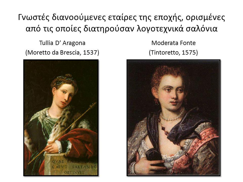 Γνωστές διανοούμενες εταίρες της εποχής, ορισμένες από τις οποίες διατηρούσαν λογοτεχνικά σαλόνια Tullia D' Aragona (Moretto da Brescia, 1537) Moderata Fonte (Tintoretto, 1575)